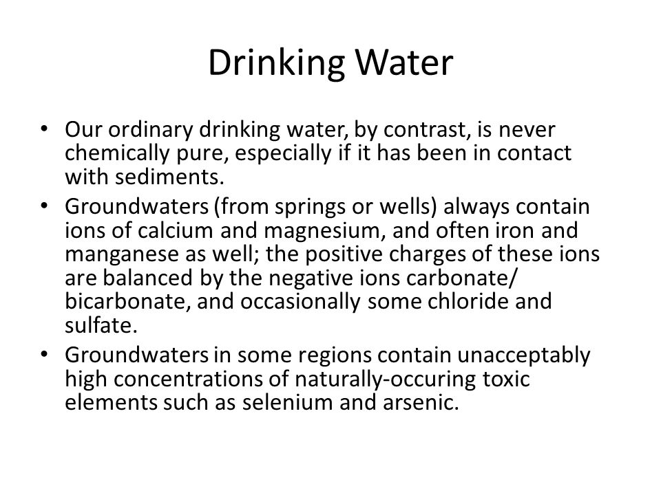 Drinking Water Our ordinary drinking water, by contrast, is never chemically pure, especially if it has been in contact with sediments.
