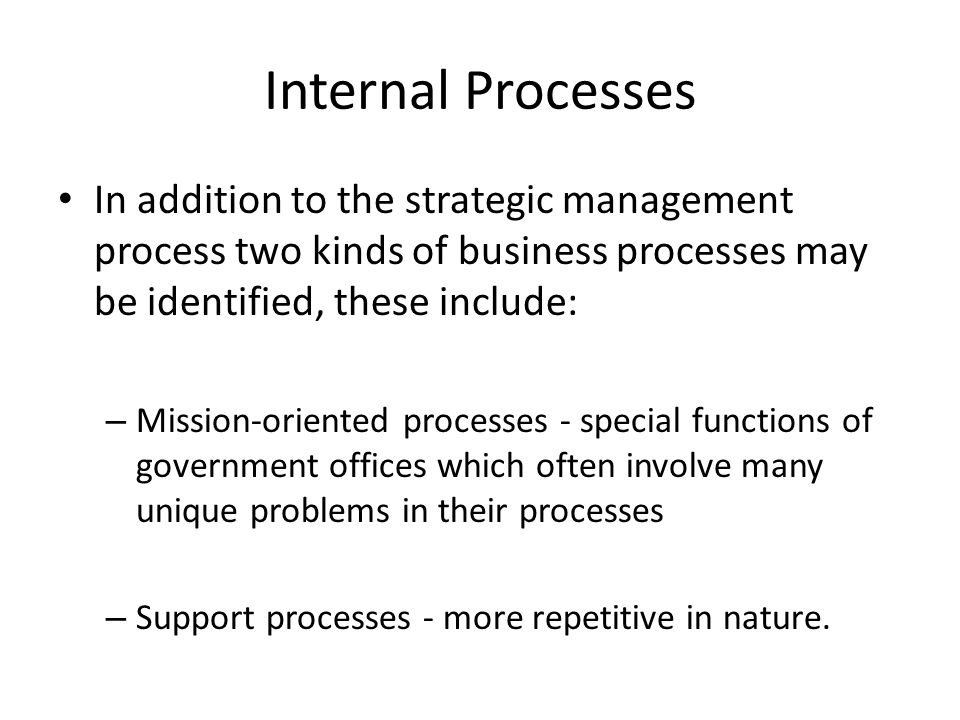 Internal Processes In addition to the strategic management process two kinds of business processes may be identified, these include: