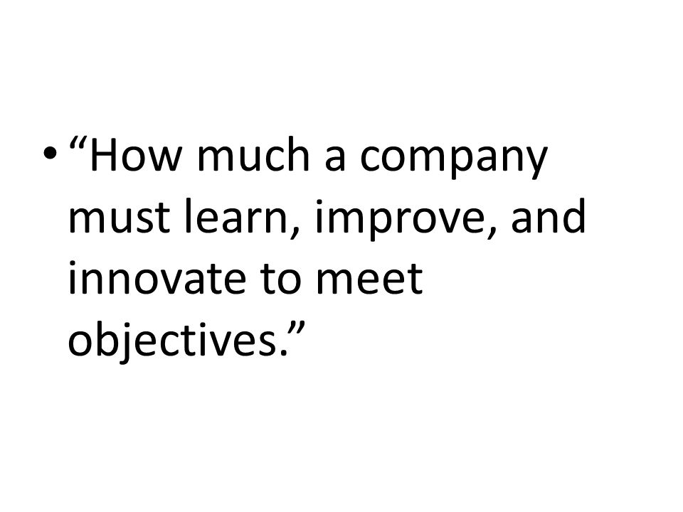 How much a company must learn, improve, and innovate to meet objectives.