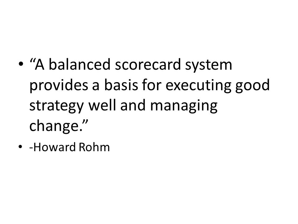 A balanced scorecard system provides a basis for executing good strategy well and managing change.
