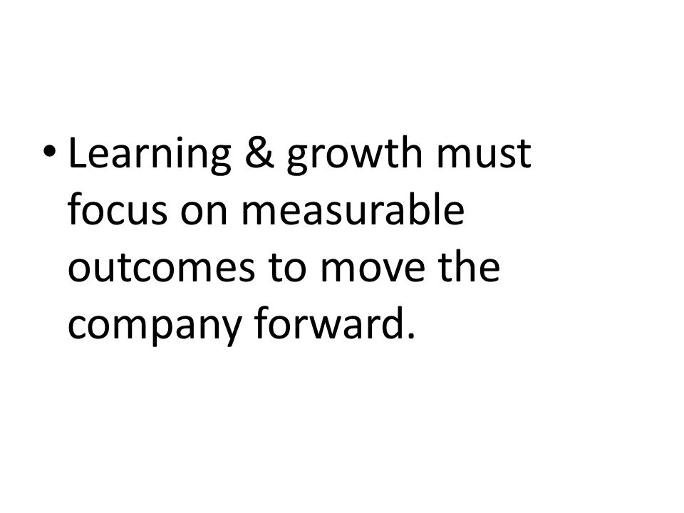 Learning & growth must focus on measurable outcomes to move the company forward.