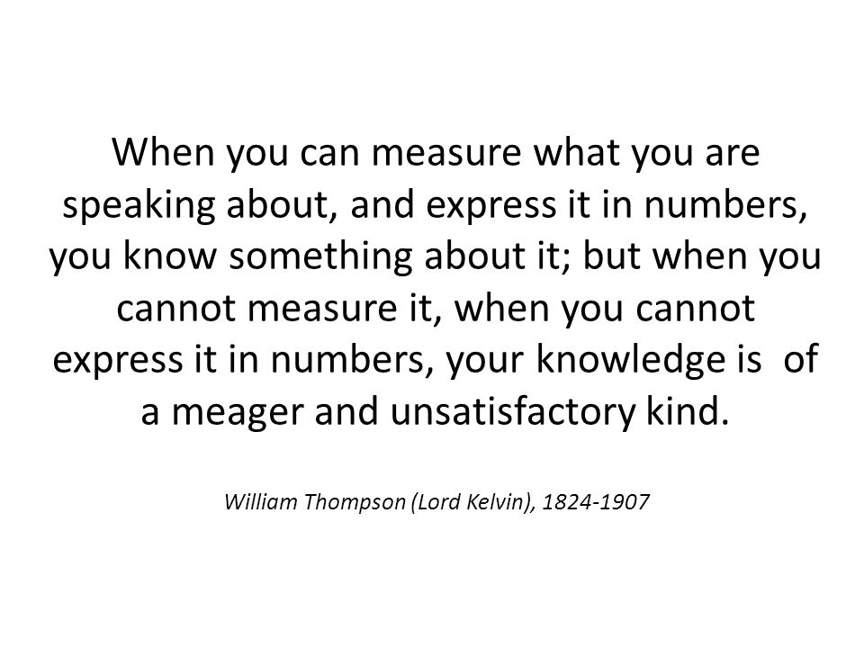 When you can measure what you are speaking about, and express it in numbers, you know something about it; but when you cannot measure it, when you cannot express it in numbers, your knowledge is of a meager and unsatisfactory kind.