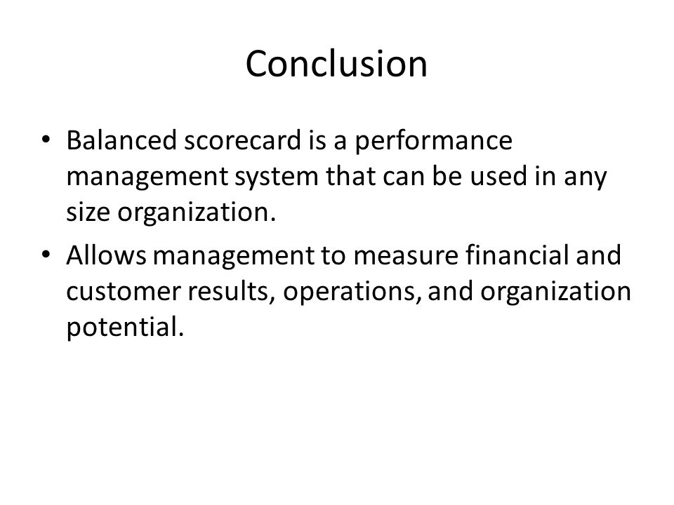 Conclusion Balanced scorecard is a performance management system that can be used in any size organization.