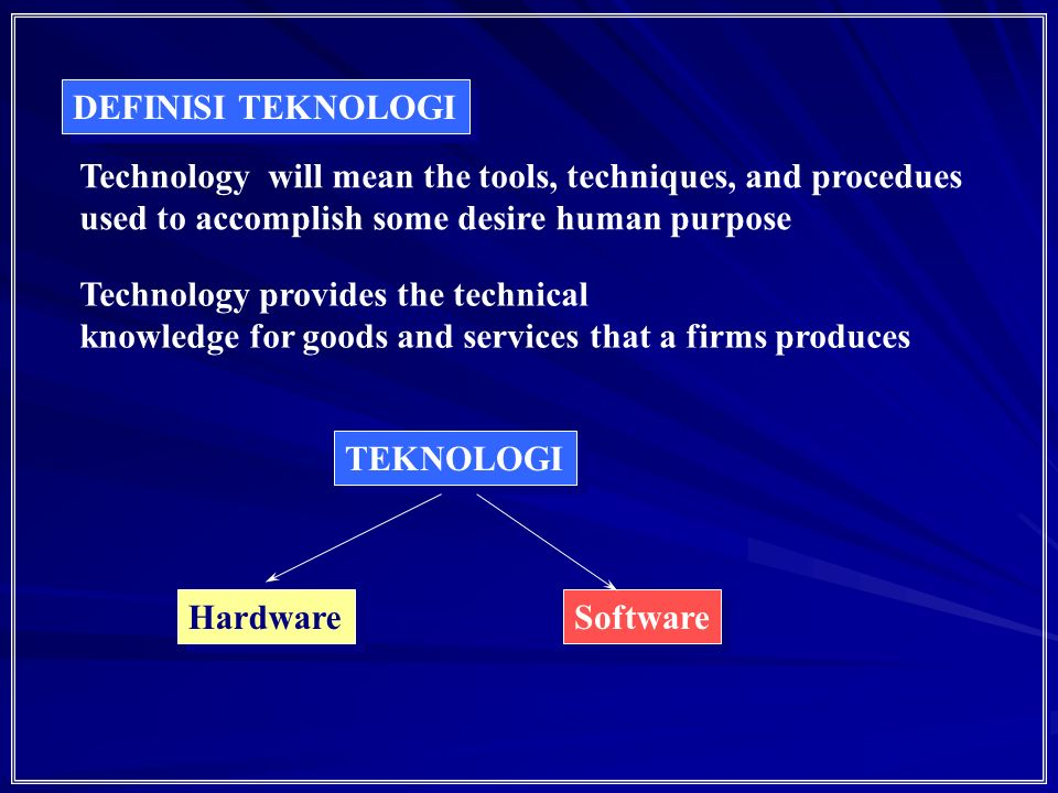 DEFINISI TEKNOLOGI Technology will mean the tools, techniques, and procedues. used to accomplish some desire human purpose.