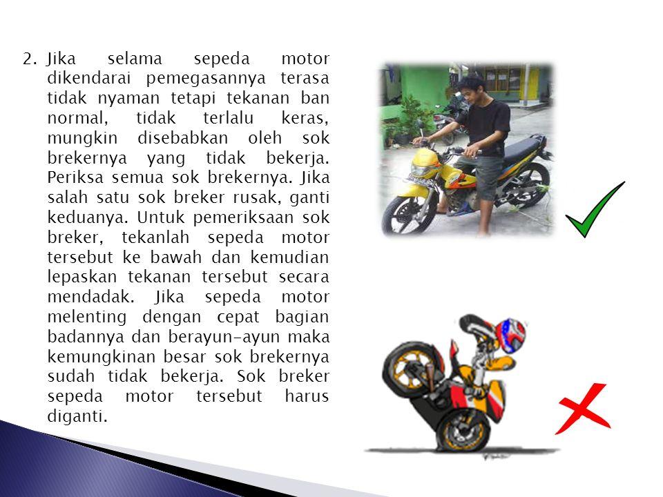 Jika selama sepeda motor dikendarai pemegasannya terasa tidak nyaman tetapi tekanan ban normal, tidak terlalu keras, mungkin disebabkan oleh sok brekernya yang tidak bekerja.