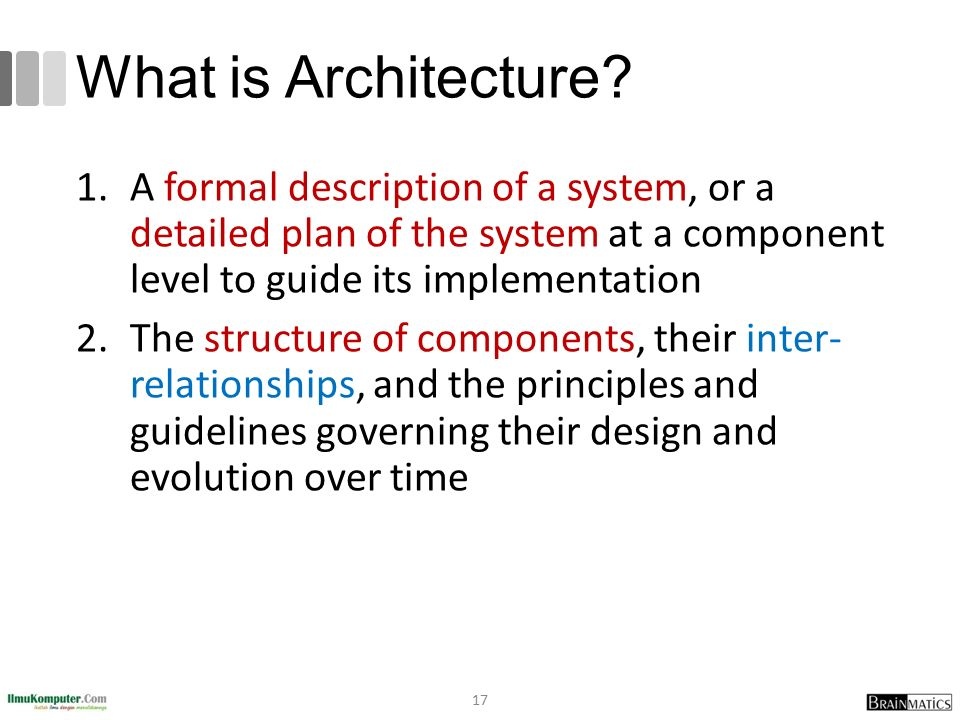 What is Architecture A formal description of a system, or a detailed plan of the system at a component level to guide its implementation.