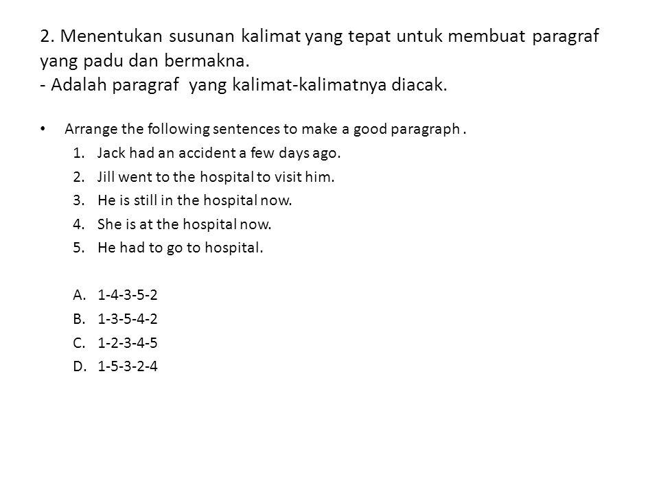 2. Menentukan susunan kalimat yang tepat untuk membuat paragraf yang padu dan bermakna. - Adalah paragraf yang kalimat-kalimatnya diacak.