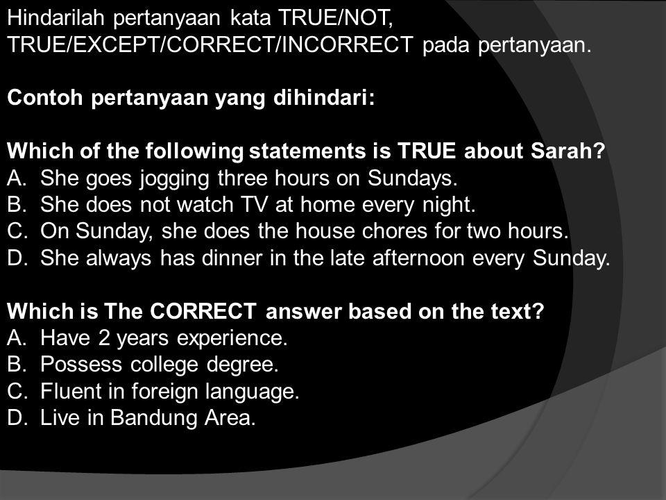 Hindarilah pertanyaan kata TRUE/NOT, TRUE/EXCEPT/CORRECT/INCORRECT pada pertanyaan.