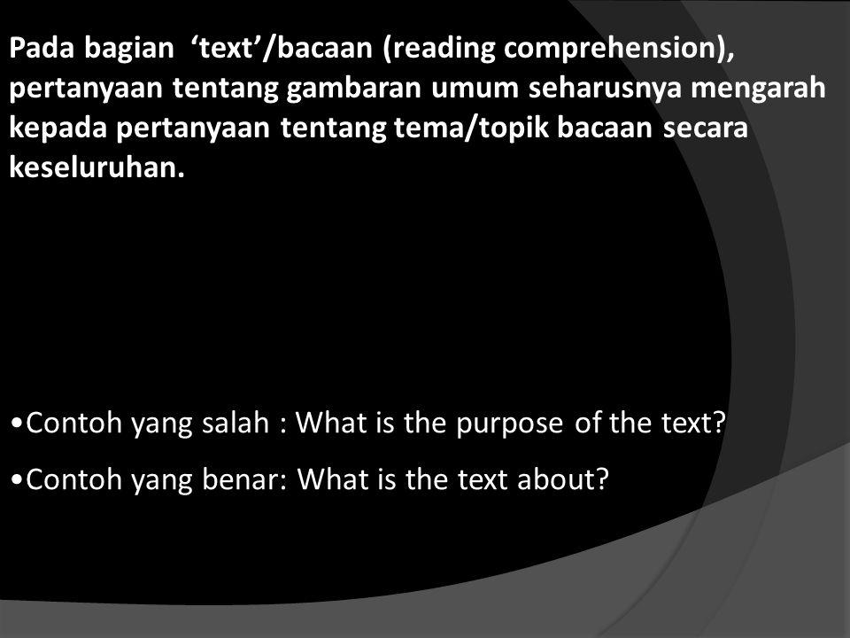 Pada bagian 'text'/bacaan (reading comprehension), pertanyaan tentang gambaran umum seharusnya mengarah kepada pertanyaan tentang tema/topik bacaan secara keseluruhan.