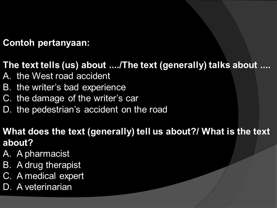 Contoh pertanyaan: The text tells (us) about ..../The text (generally) talks about .... the West road accident.