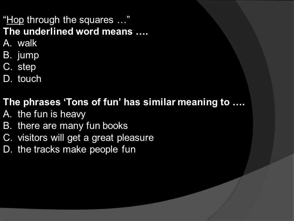 Hop through the squares … The underlined word means …. walk. jump. step. touch. The phrases 'Tons of fun' has similar meaning to ….