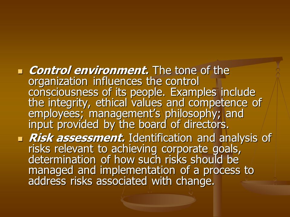 Control environment. The tone of the organization influences the control consciousness of its people. Examples include the integrity, ethical values and competence of employees; management's philosophy; and input provided by the board of directors.