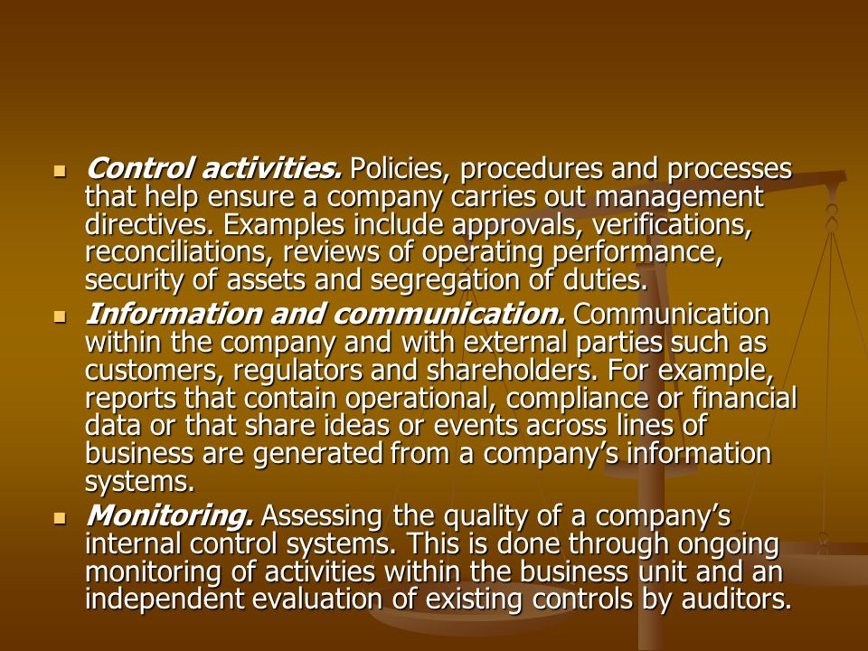 Control activities. Policies, procedures and processes that help ensure a company carries out management directives. Examples include approvals, verifications, reconciliations, reviews of operating performance, security of assets and segregation of duties.