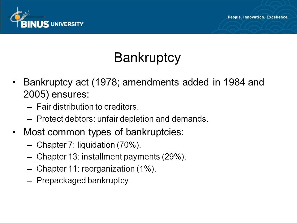 Bankruptcy Bankruptcy act (1978; amendments added in 1984 and 2005) ensures: Fair distribution to creditors.