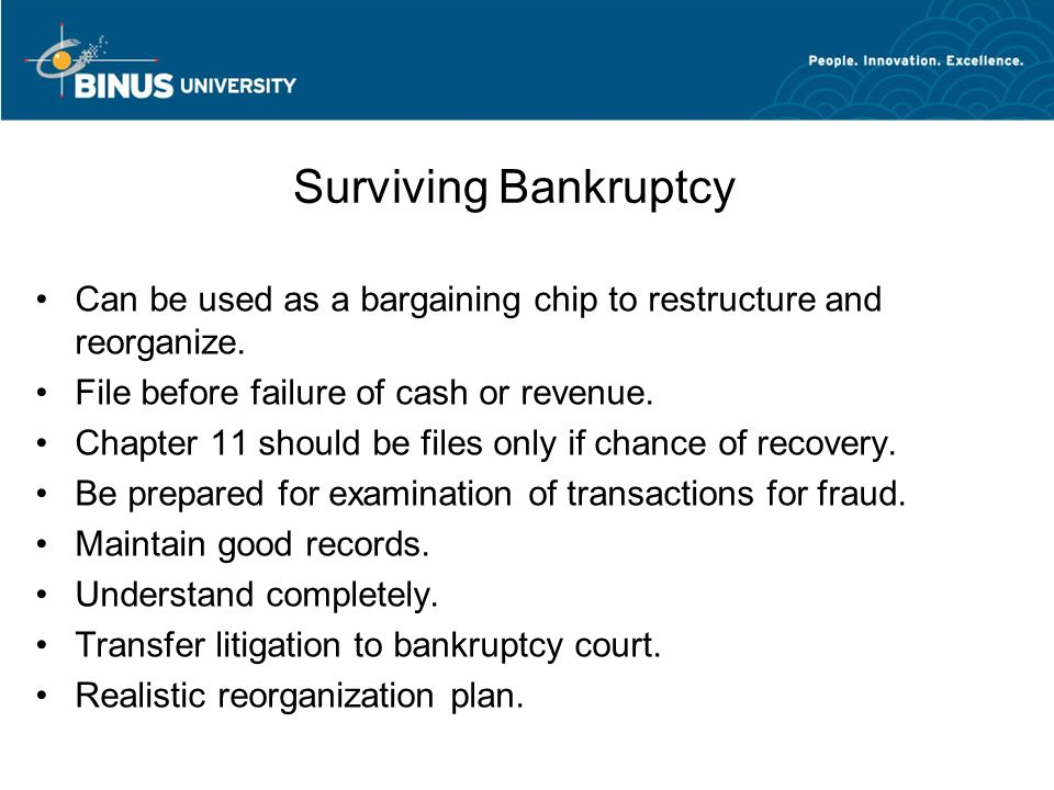 Surviving Bankruptcy Can be used as a bargaining chip to restructure and reorganize. File before failure of cash or revenue.