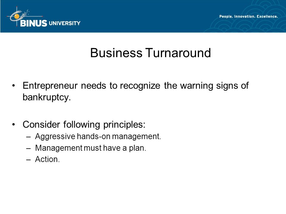 Business Turnaround Entrepreneur needs to recognize the warning signs of bankruptcy. Consider following principles: