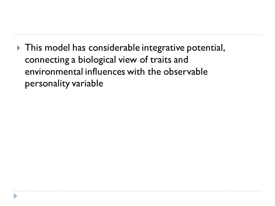 This model has considerable integrative potential, connecting a biological view of traits and environmental influences with the observable personality variable