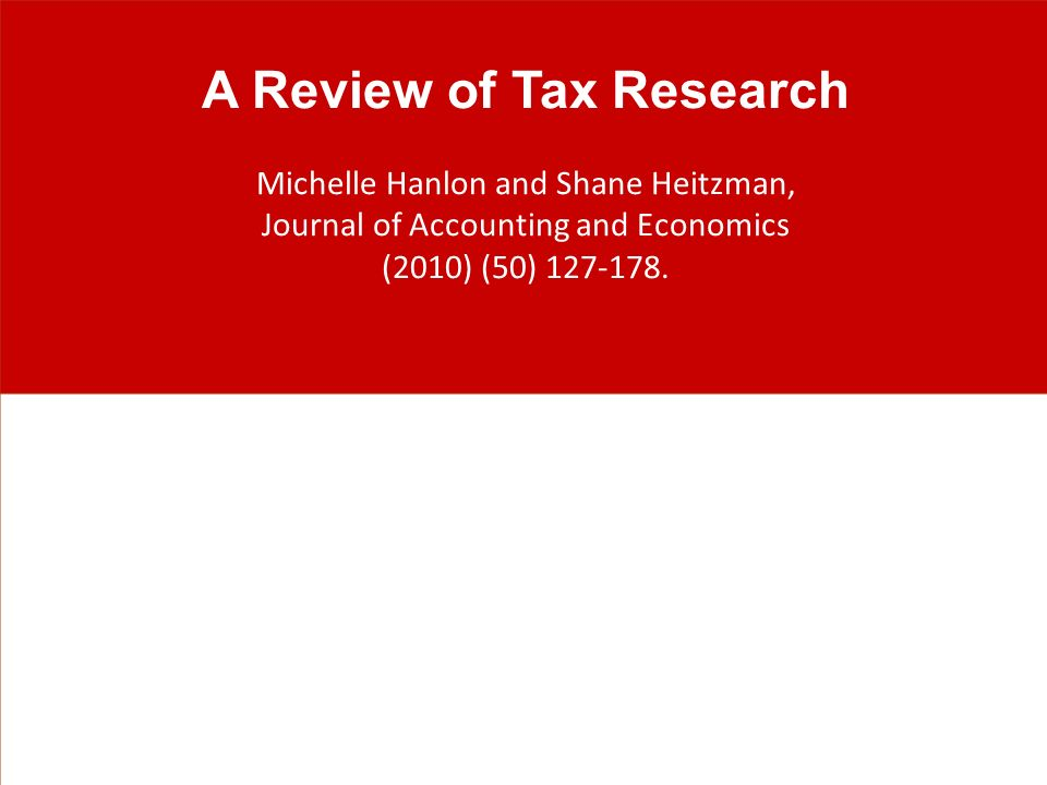 A Review of Tax Research Michelle Hanlon and Shane Heitzman, Journal of Accounting and Economics (2010) (50) 127-178.
