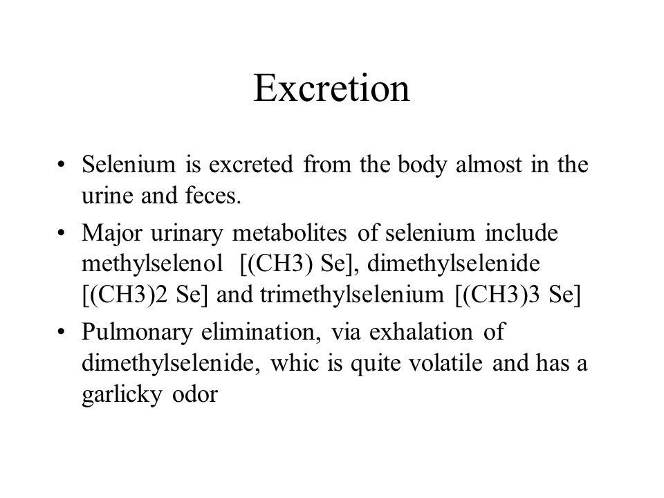Excretion Selenium is excreted from the body almost in the urine and feces.