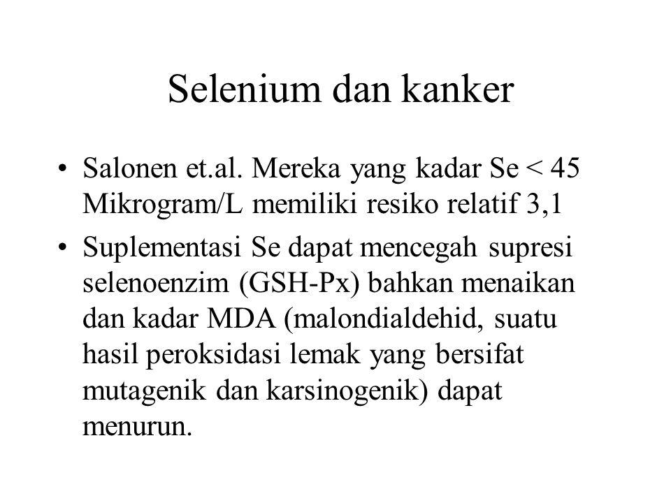 Selenium dan kanker Salonen et.al. Mereka yang kadar Se < 45 Mikrogram/L memiliki resiko relatif 3,1.
