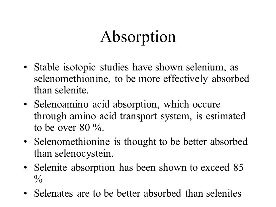 Absorption Stable isotopic studies have shown selenium, as selenomethionine, to be more effectively absorbed than selenite.
