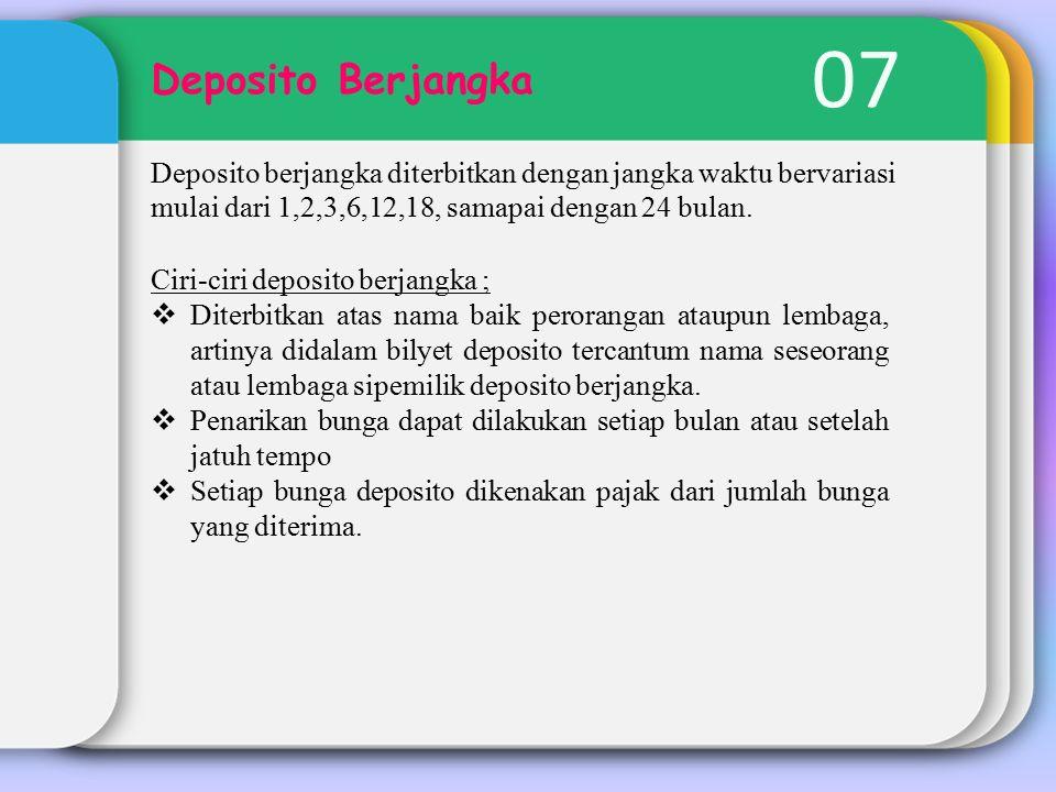 07 Deposito Berjangka. Deposito berjangka diterbitkan dengan jangka waktu bervariasi mulai dari 1,2,3,6,12,18, samapai dengan 24 bulan.