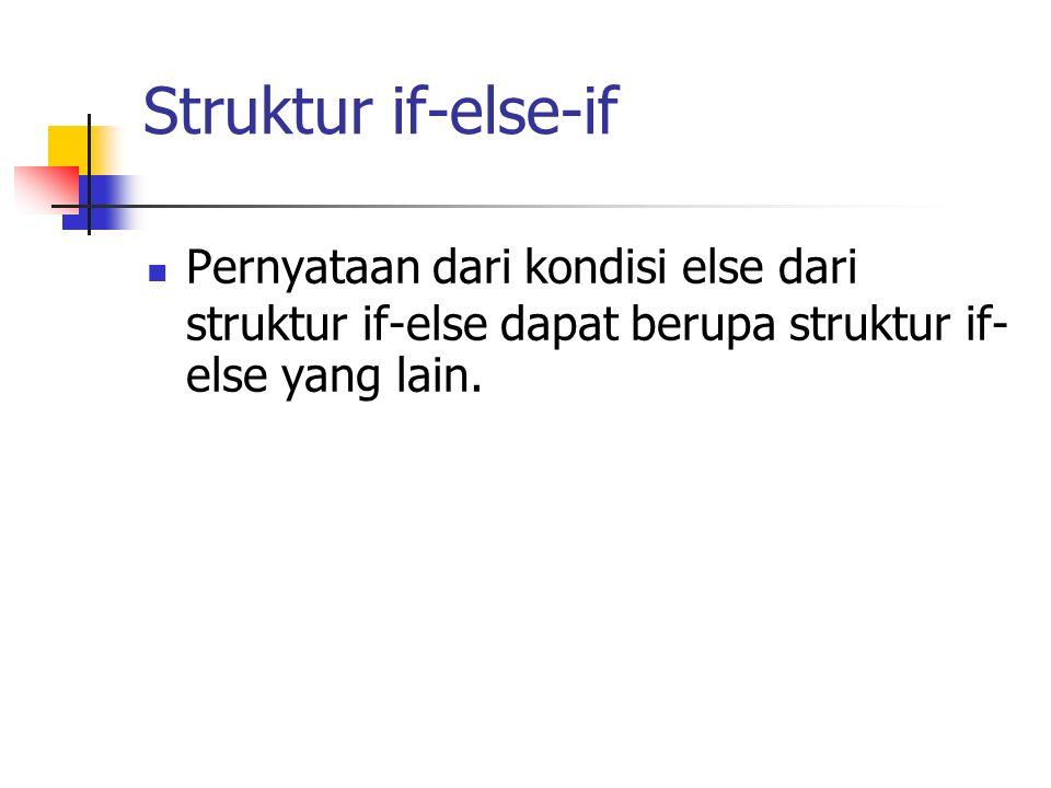 Struktur if-else-if Pernyataan dari kondisi else dari struktur if-else dapat berupa struktur if-else yang lain.