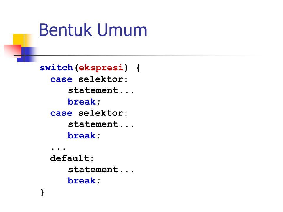 Bentuk Umum switch(ekspresi) { case selektor: statement... break; ...