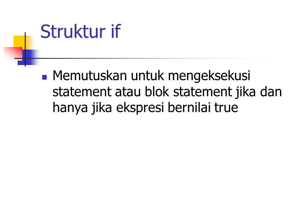 Struktur if Memutuskan untuk mengeksekusi statement atau blok statement jika dan hanya jika ekspresi bernilai true.