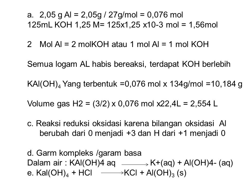 2,05 g Al = 2,05g / 27g/mol = 0,076 mol 125mL KOH 1,25 M= 125x1,25 x10-3 mol = 1,56mol. Mol Al = 2 molKOH atau 1 mol Al = 1 mol KOH.