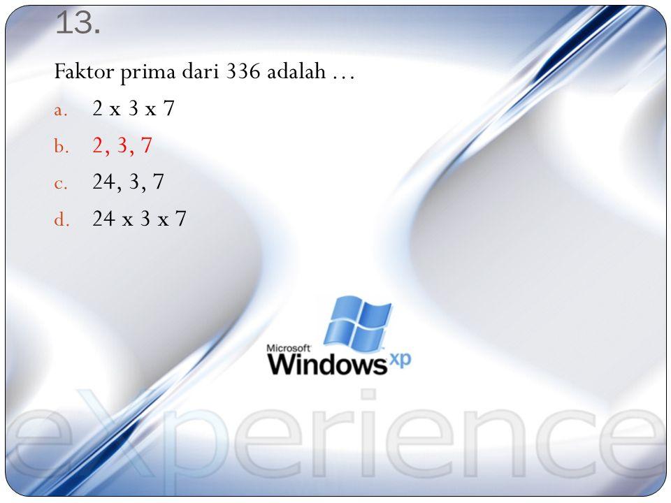 13. Faktor prima dari 336 adalah … 2 x 3 x 7 2, 3, 7 24, 3, 7