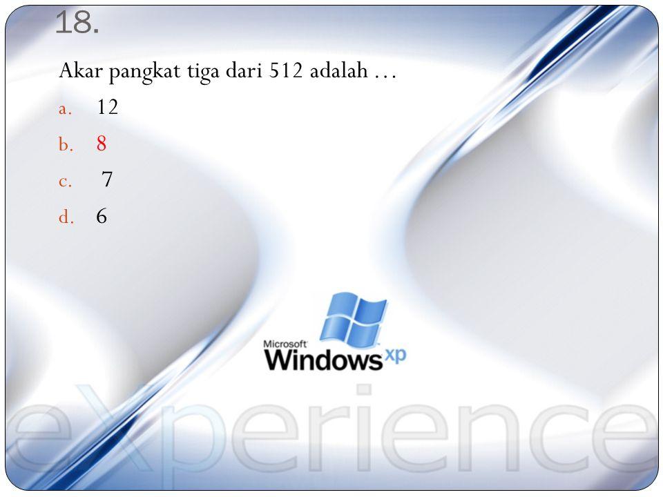 18. Akar pangkat tiga dari 512 adalah … 12 8 7 6