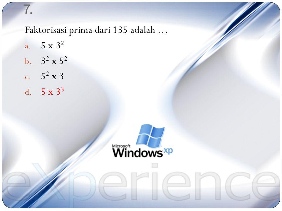 7. Faktorisasi prima dari 135 adalah … 5 x 32 32 x 52 52 x 3 5 x 33