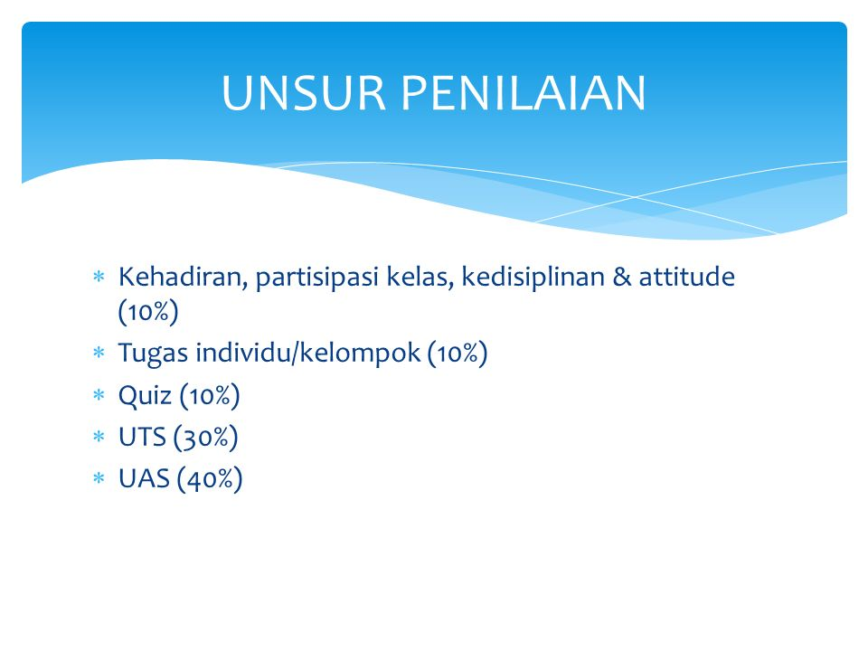 UNSUR PENILAIAN Kehadiran, partisipasi kelas, kedisiplinan & attitude (10%) Tugas individu/kelompok (10%)