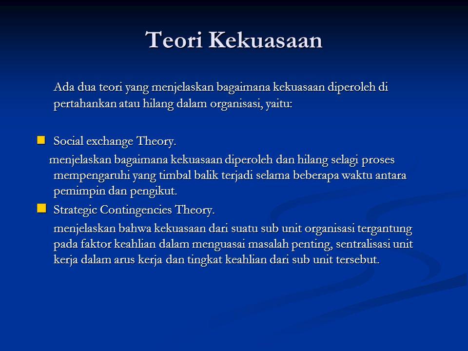 Teori Kekuasaan Ada dua teori yang menjelaskan bagaimana kekuasaan diperoleh di pertahankan atau hilang dalam organisasi, yaitu: