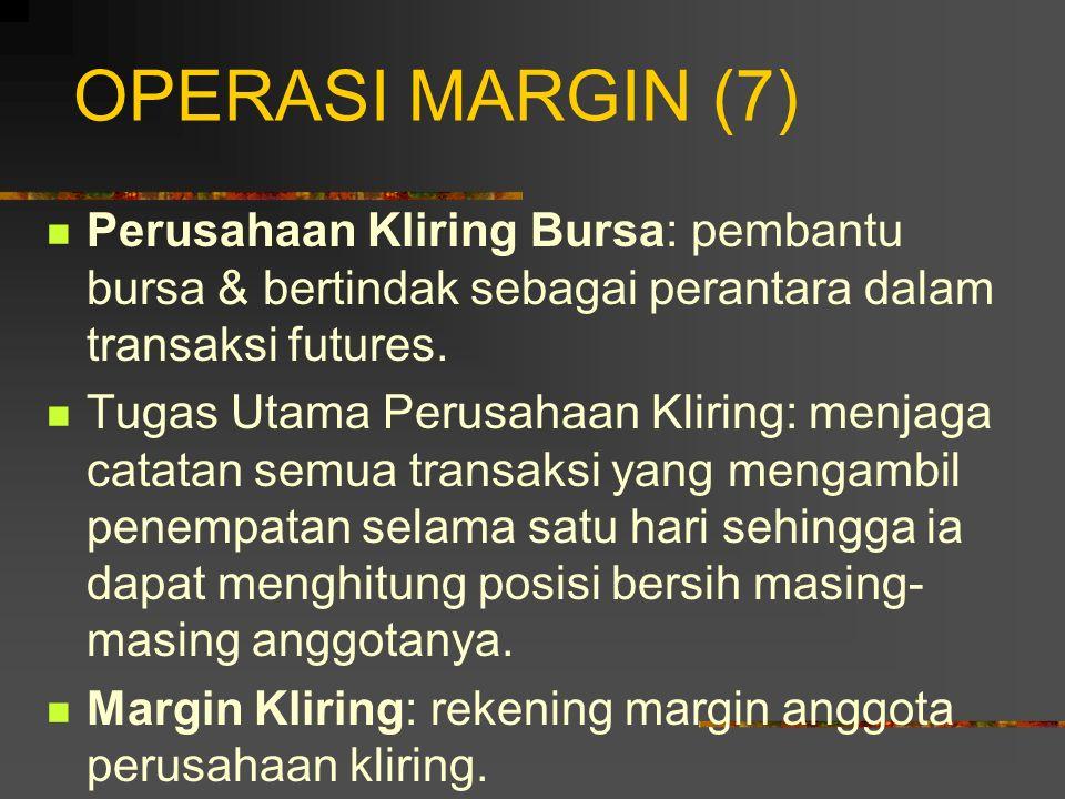 OPERASI MARGIN (7) Perusahaan Kliring Bursa: pembantu bursa & bertindak sebagai perantara dalam transaksi futures.