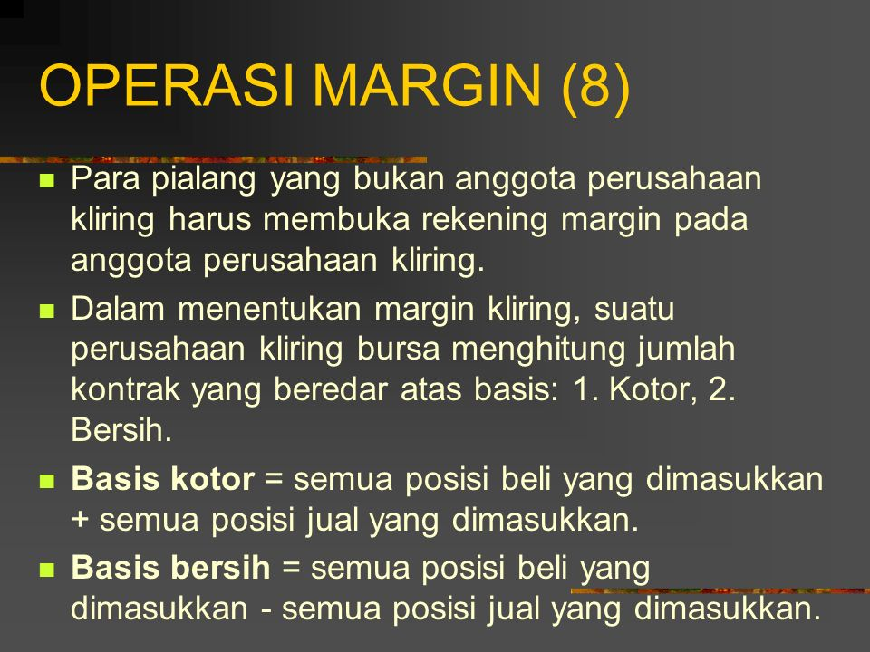 OPERASI MARGIN (8) Para pialang yang bukan anggota perusahaan kliring harus membuka rekening margin pada anggota perusahaan kliring.