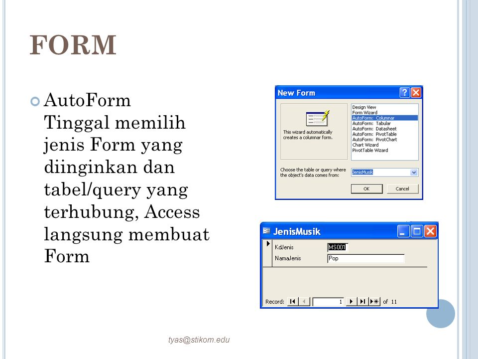 FORM AutoForm Tinggal memilih jenis Form yang diinginkan dan tabel/query yang terhubung, Access langsung membuat Form.
