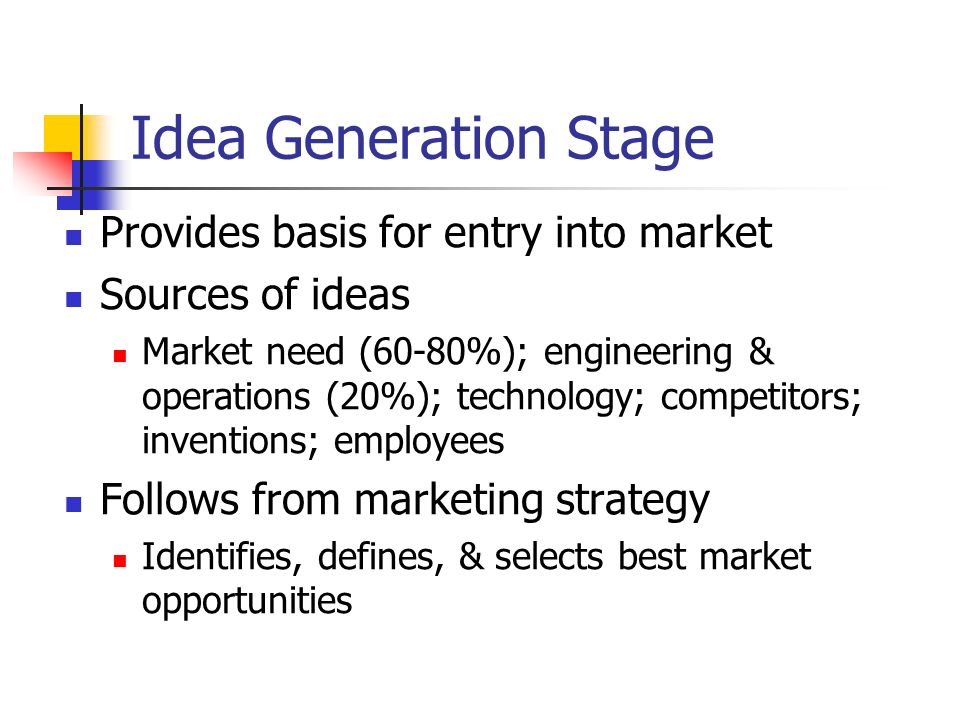 Idea Generation Stage Provides basis for entry into market