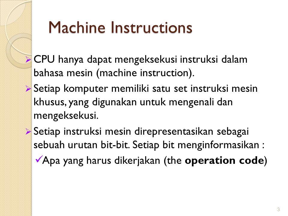 Machine Instructions CPU hanya dapat mengeksekusi instruksi dalam bahasa mesin (machine instruction).