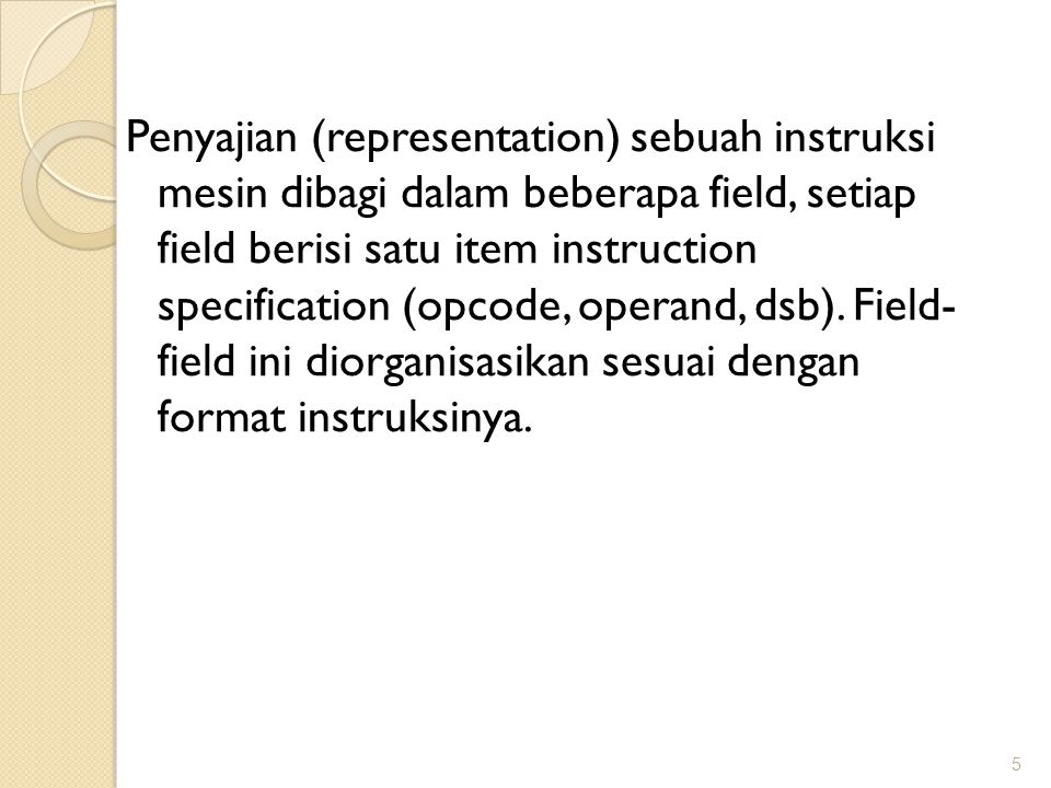 Penyajian (representation) sebuah instruksi mesin dibagi dalam beberapa field, setiap field berisi satu item instruction specification (opcode, operand, dsb).