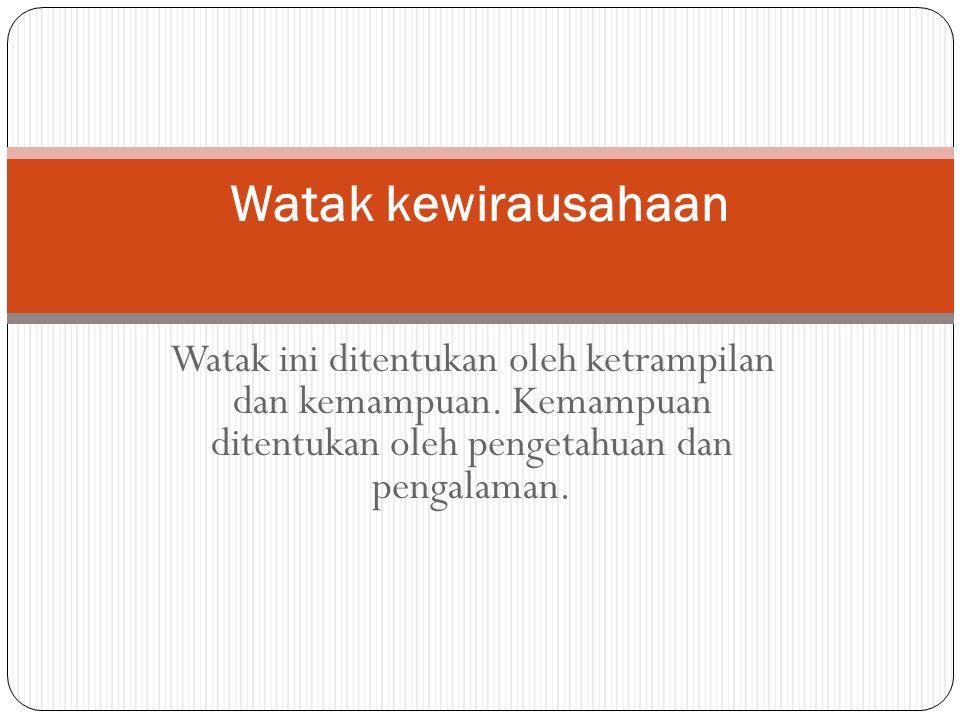 Watak kewirausahaan Watak ini ditentukan oleh ketrampilan dan kemampuan. Kemampuan ditentukan oleh pengetahuan dan pengalaman.