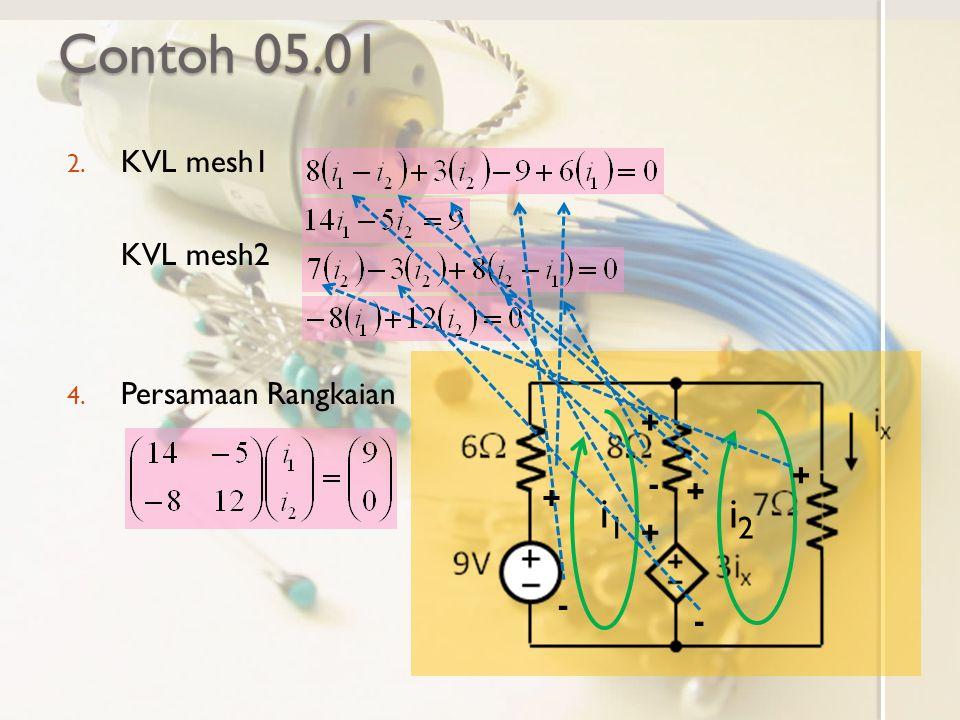 Contoh 05.01 i1 i2 KVL mesh1 KVL mesh2 Persamaan Rangkaian + + - - + +
