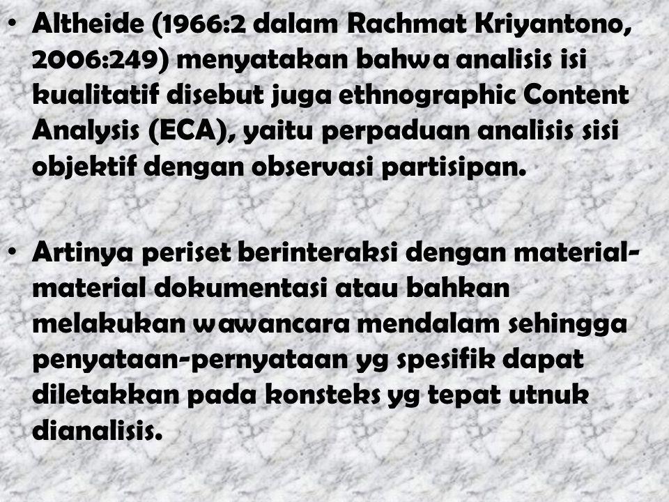 Altheide (1966:2 dalam Rachmat Kriyantono, 2006:249) menyatakan bahwa analisis isi kualitatif disebut juga ethnographic Content Analysis (ECA), yaitu perpaduan analisis sisi objektif dengan observasi partisipan.