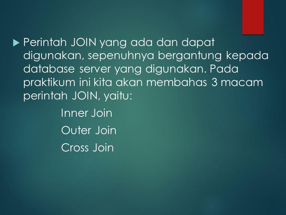 Perintah JOIN yang ada dan dapat digunakan, sepenuhnya bergantung kepada database server yang digunakan. Pada praktikum ini kita akan membahas 3 macam perintah JOIN, yaitu: