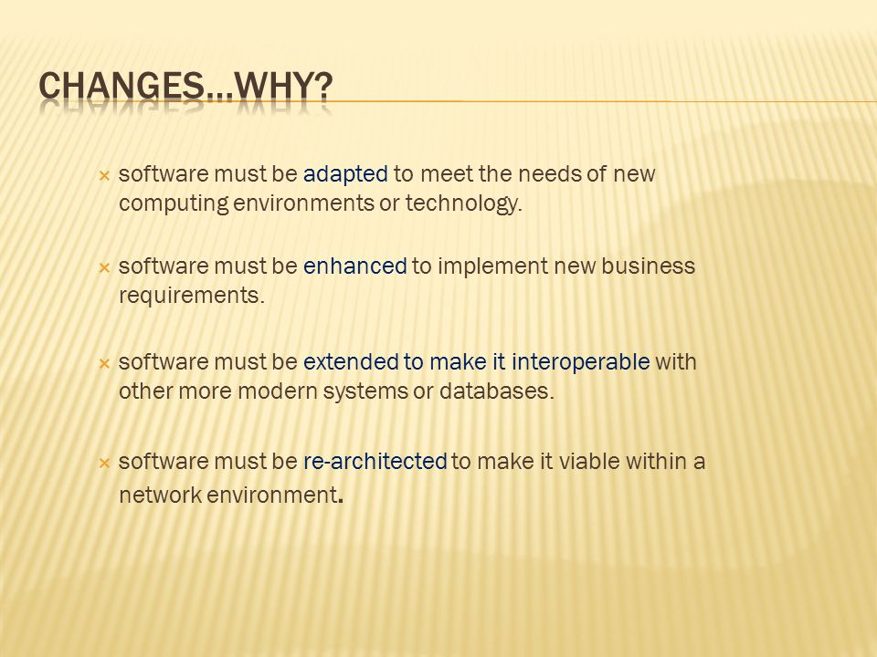 CHANGES…WHY software must be adapted to meet the needs of new computing environments or technology.