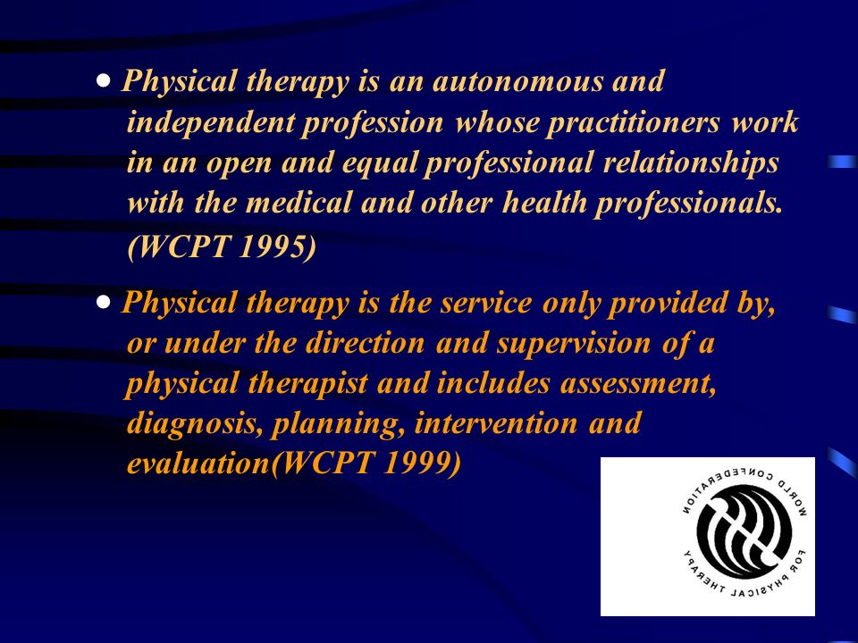 · Physical therapy is an autonomous and independent profession whose practitioners work in an open and equal professional relationships with the medical and other health professionals. (WCPT 1995)