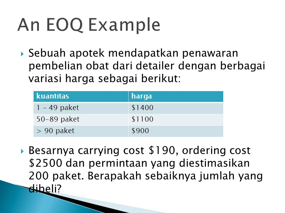 An EOQ Example Sebuah apotek mendapatkan penawaran pembelian obat dari detailer dengan berbagai variasi harga sebagai berikut: