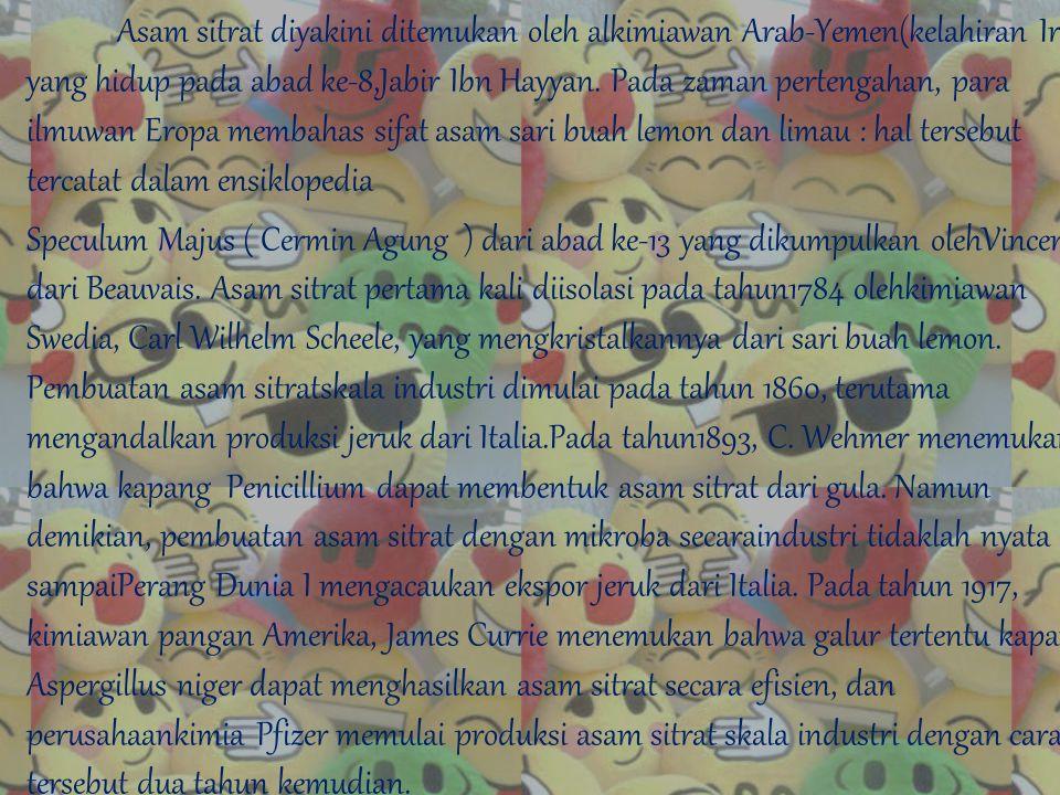 Asam sitrat diyakini ditemukan oleh alkimiawan Arab-Yemen(kelahiran Iran) yang hidup pada abad ke-8,Jabir Ibn Hayyan. Pada zaman pertengahan, para ilmuwan Eropa membahas sifat asam sari buah lemon dan limau : hal tersebut tercatat dalam ensiklopedia Speculum Majus ( Cermin Agung ) dari abad ke-13 yang dikumpulkan olehVincent dari Beauvais. Asam sitrat pertama kali diisolasi pada tahun1784 olehkimiawan Swedia, Carl Wilhelm Scheele, yang mengkristalkannya dari sari buah lemon. Pembuatan asam sitratskala industri dimulai pada tahun 1860, terutama mengandalkan produksi jeruk dari Italia.Pada tahun1893, C. Wehmer menemukan bahwa kapang Penicillium dapat membentuk asam sitrat dari gula. Namun demikian, pembuatan asam sitrat dengan mikroba secaraindustri tidaklah nyata sampaiPerang Dunia I mengacaukan ekspor jeruk dari Italia. Pada tahun 1917, kimiawan pangan Amerika, James Currie menemukan bahwa galur tertentu kapang Aspergillus niger dapat menghasilkan asam sitrat secara efisien, dan perusahaankimia Pfizer memulai produksi asam sitrat skala industri dengan cara tersebut dua tahun kemudian.