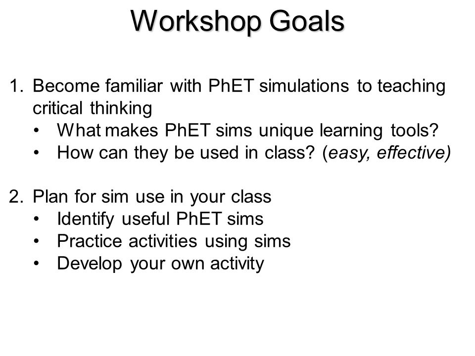 Workshop Goals Become familiar with PhET simulations to teaching critical thinking. What makes PhET sims unique learning tools